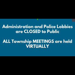Administration and Police Lobbies are CLOSED to Public ALL Township MEETINGS are held VIRTUALLY